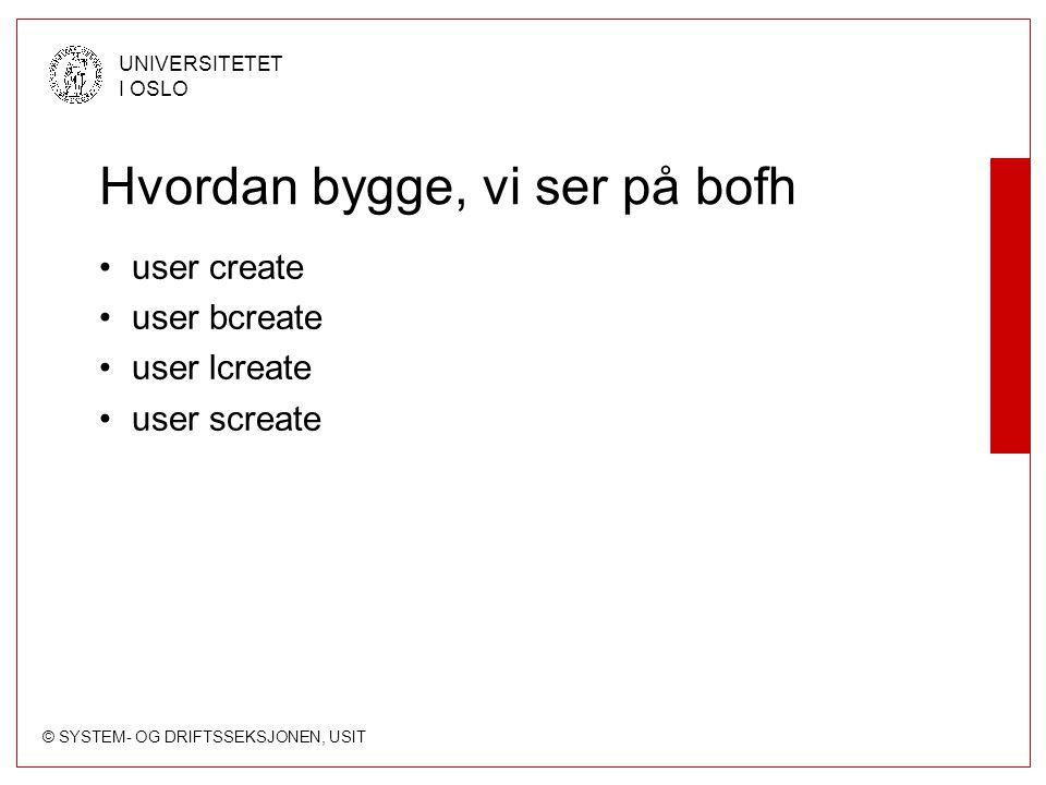 © SYSTEM- OG DRIFTSSEKSJONEN, USIT UNIVERSITETET I OSLO Hvordan bygge, vi ser på bofh user create user bcreate user lcreate user screate