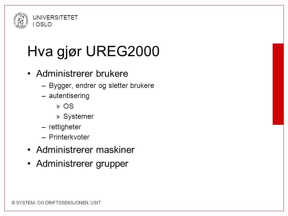 © SYSTEM- OG DRIFTSSEKSJONEN, USIT UNIVERSITETET I OSLO Hva gjør UREG2000 Administrerer brukere –Bygger, endrer og sletter brukere –autentisering »OS »Systemer –rettigheter –Printerkvoter Administrerer maskiner Administrerer grupper