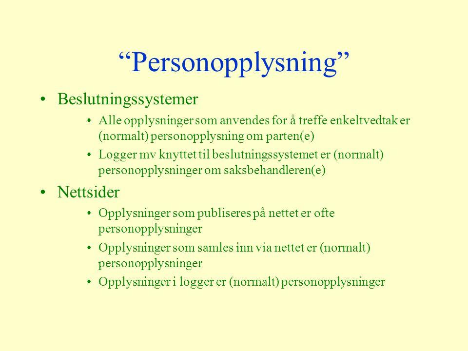Personopplysning Beslutningssystemer Alle opplysninger som anvendes for å treffe enkeltvedtak er (normalt) personopplysning om parten(e) Logger mv knyttet til beslutningssystemet er (normalt) personopplysninger om saksbehandleren(e) Nettsider Opplysninger som publiseres på nettet er ofte personopplysninger Opplysninger som samles inn via nettet er (normalt) personopplysninger Opplysninger i logger er (normalt) personopplysninger