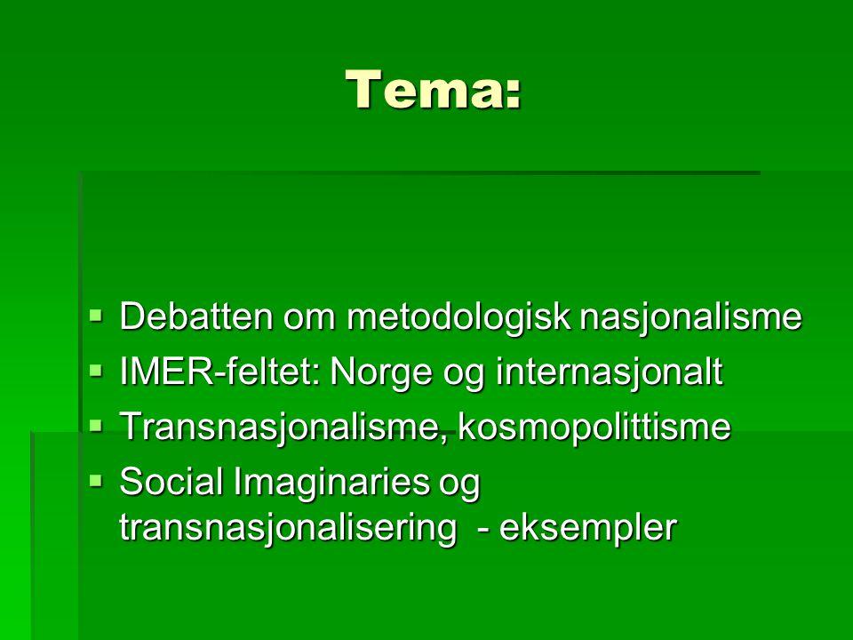 Tema:  Debatten om metodologisk nasjonalisme  IMER-feltet: Norge og internasjonalt  Transnasjonalisme, kosmopolittisme  Social Imaginaries og transnasjonalisering - eksempler