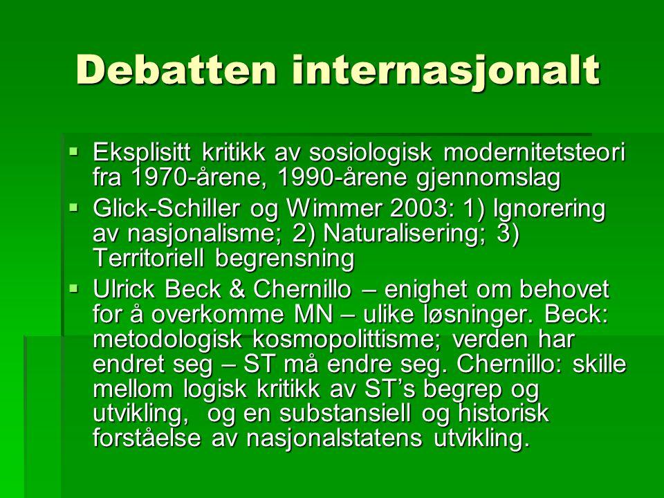Debatten internasjonalt  Eksplisitt kritikk av sosiologisk modernitetsteori fra 1970-årene, 1990-årene gjennomslag  Glick-Schiller og Wimmer 2003: 1) Ignorering av nasjonalisme; 2) Naturalisering; 3) Territoriell begrensning  Ulrick Beck & Chernillo – enighet om behovet for å overkomme MN – ulike løsninger.