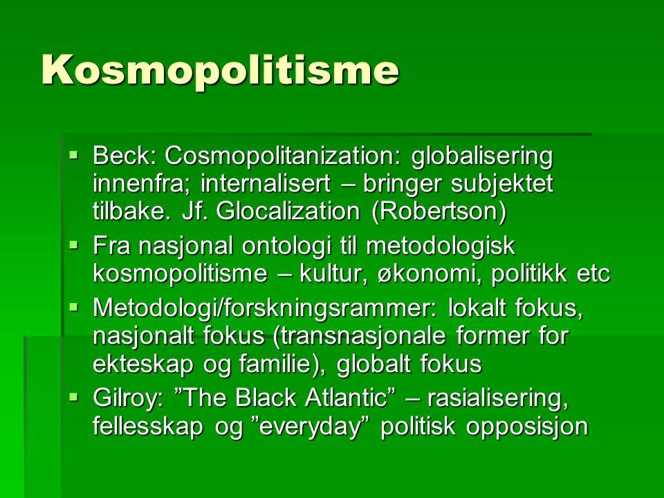 Kosmopolitisme  Beck: Cosmopolitanization: globalisering innenfra; internalisert – bringer subjektet tilbake.