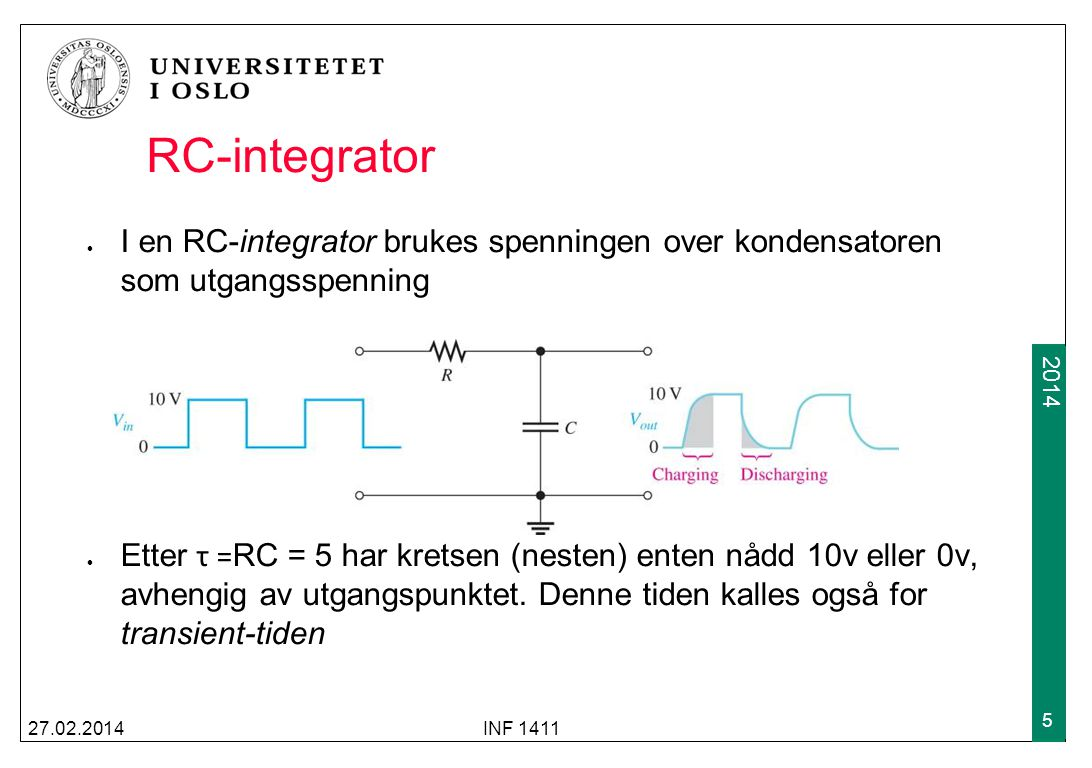 2009 2014 RC-integrator I en RC-integrator brukes spenningen over kondensatoren som utgangsspenning Etter τ = RC = 5 har kretsen (nesten) enten nådd 1