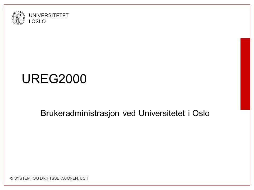 © SYSTEM- OG DRIFTSSEKSJONEN, USIT UNIVERSITETET I OSLO UREG2000 Brukeradministrasjon ved Universitetet i Oslo