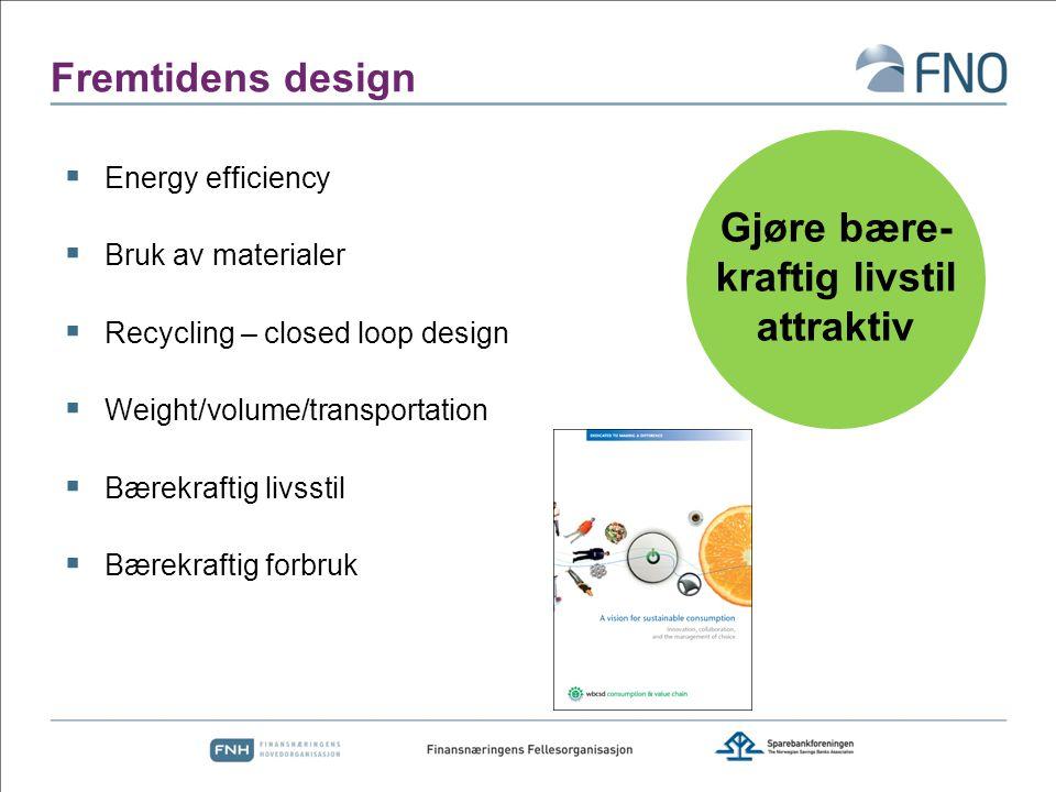 Fremtidens design  Energy efficiency  Bruk av materialer  Recycling – closed loop design  Weight/volume/transportation  Bærekraftig livsstil  Bærekraftig forbruk Gjøre bære- kraftig livstil attraktiv