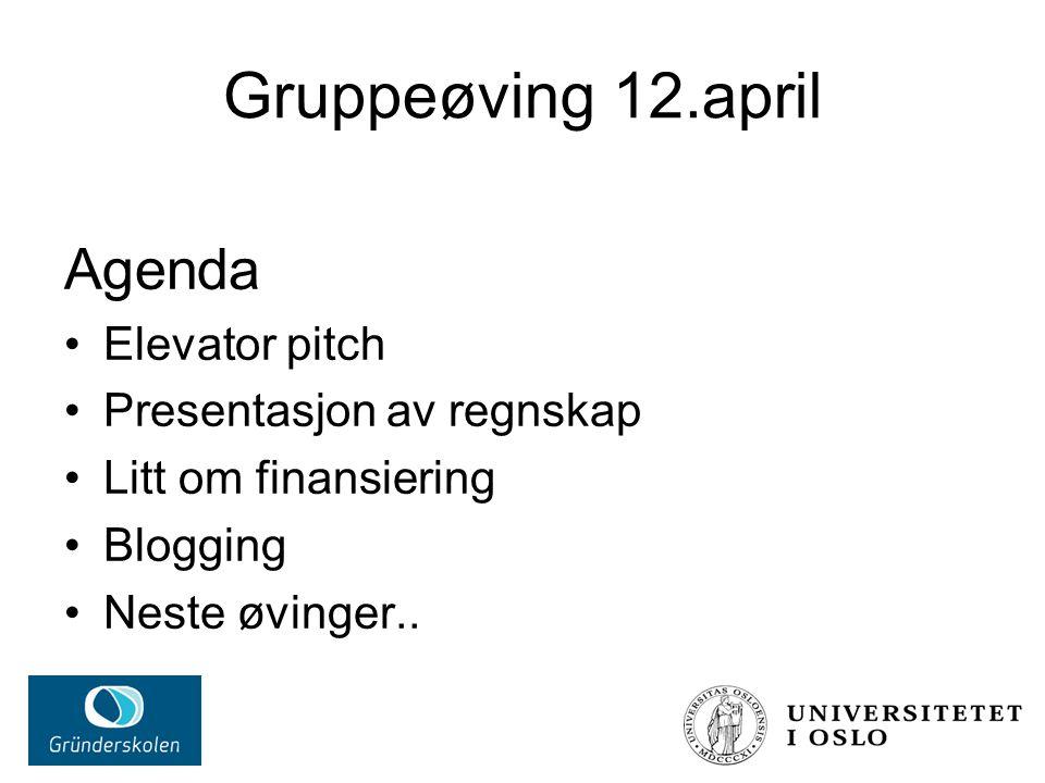 Gruppeøving 12.april Agenda Elevator pitch Presentasjon av regnskap Litt om finansiering Blogging Neste øvinger..