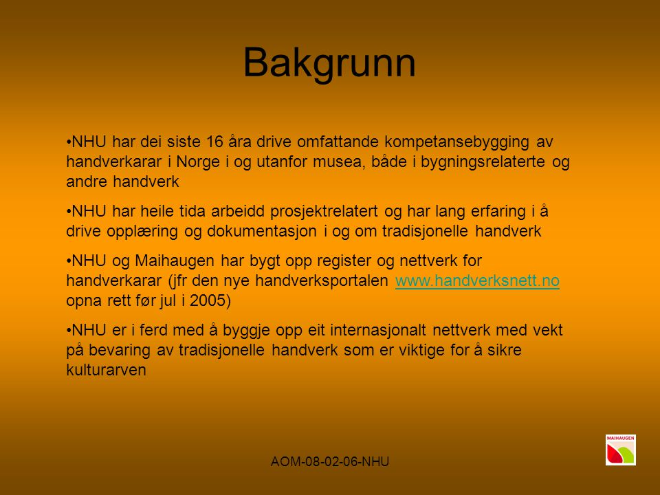 AOM-08-02-06-NHU Bakgrunn NHU har dei siste 16 åra drive omfattande kompetansebygging av handverkarar i Norge i og utanfor musea, både i bygningsrelaterte og andre handverk NHU har heile tida arbeidd prosjektrelatert og har lang erfaring i å drive opplæring og dokumentasjon i og om tradisjonelle handverk NHU og Maihaugen har bygt opp register og nettverk for handverkarar (jfr den nye handverksportalen www.handverksnett.no opna rett før jul i 2005)www.handverksnett.no NHU er i ferd med å byggje opp eit internasjonalt nettverk med vekt på bevaring av tradisjonelle handverk som er viktige for å sikre kulturarven