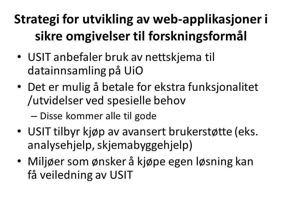 Strategi for utvikling av web-applikasjoner i sikre omgivelser til forskningsformål USIT anbefaler bruk av nettskjema til datainnsamling på UiO Det er mulig å betale for ekstra funksjonalitet /utvidelser ved spesielle behov – Disse kommer alle til gode USIT tilbyr kjøp av avansert brukerstøtte (eks.