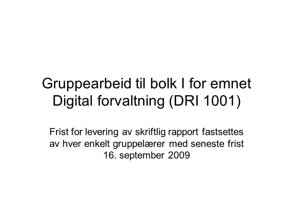 Gruppearbeid til bolk I for emnet Digital forvaltning (DRI 1001) Frist for levering av skriftlig rapport fastsettes av hver enkelt gruppelærer med seneste frist 16.