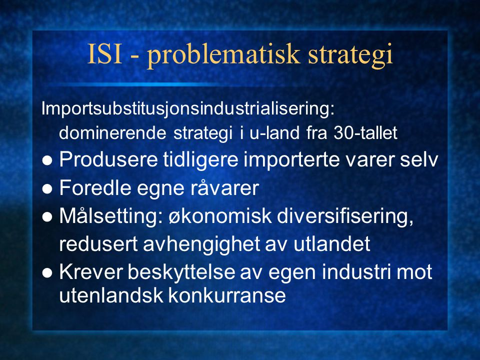 ISI - problematisk strategi Importsubstitusjonsindustrialisering: dominerende strategi i u-land fra 30-tallet Produsere tidligere importerte varer selv Foredle egne råvarer Målsetting: økonomisk diversifisering, redusert avhengighet av utlandet Krever beskyttelse av egen industri mot utenlandsk konkurranse