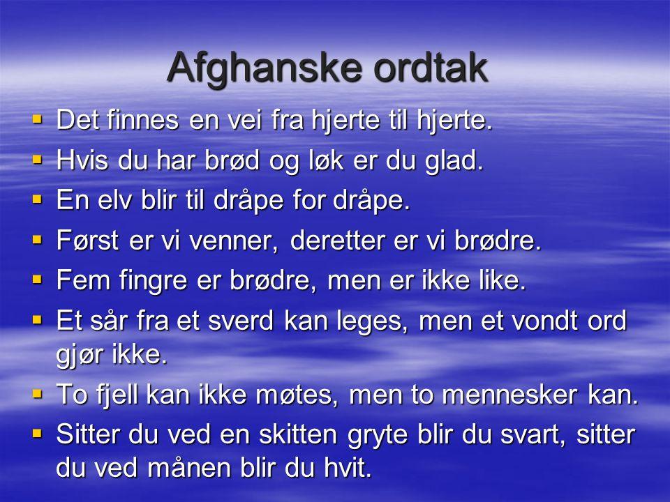 Afghanske ordtak  Det finnes en vei fra hjerte til hjerte.  Hvis du har brød og løk er du glad.  En elv blir til dråpe for dråpe.  Først er vi ven