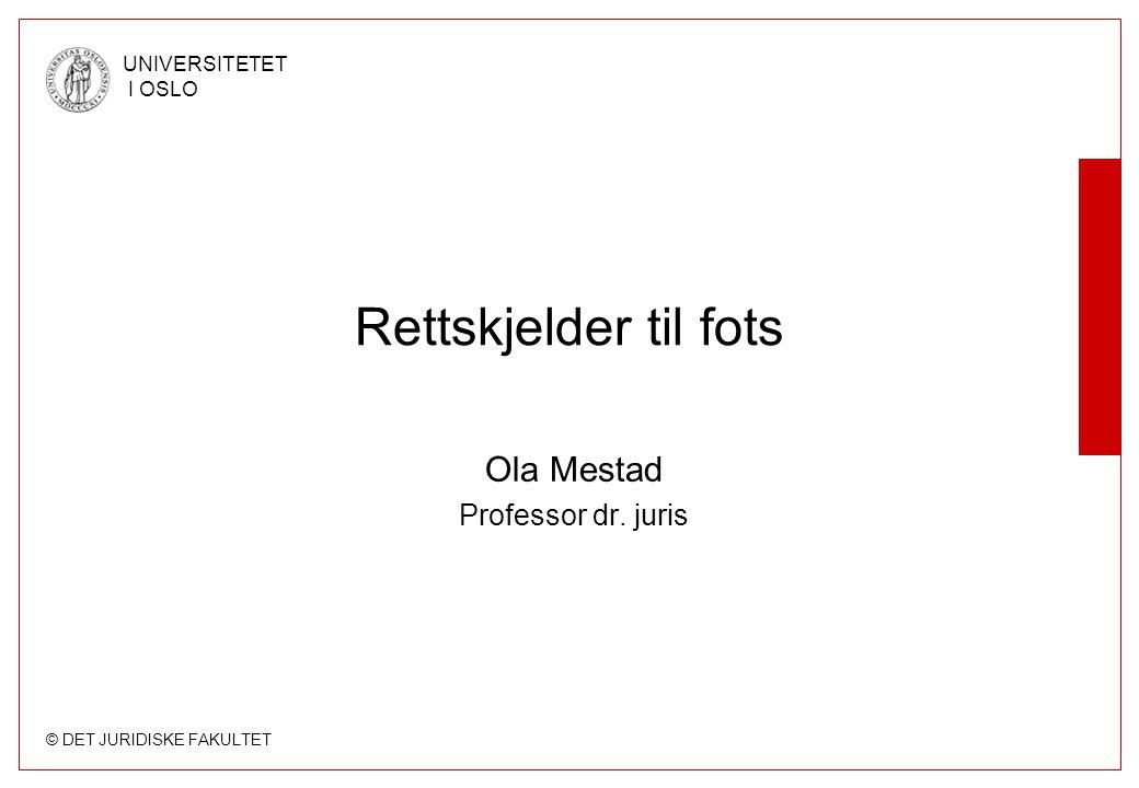 © DET JURIDISKE FAKULTET UNIVERSITETET I OSLO Rettskjelder til fots Ola Mestad Professor dr. juris