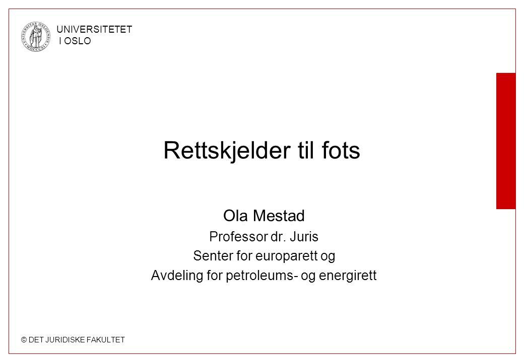 © DET JURIDISKE FAKULTET UNIVERSITETET I OSLO Rettskjelder til fots Ola Mestad Professor dr. Juris Senter for europarett og Avdeling for petroleums- o