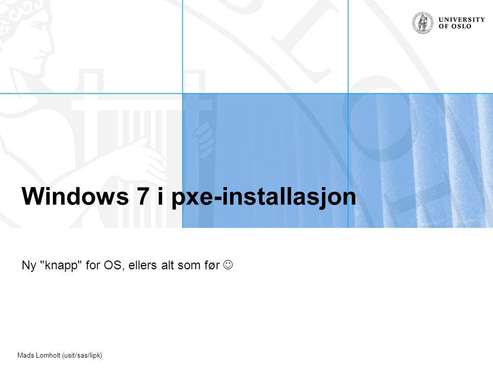 Mads Lomholt (usit/sas/lipk) Windows 7 i pxe-installasjon Ny knapp for OS, ellers alt som før