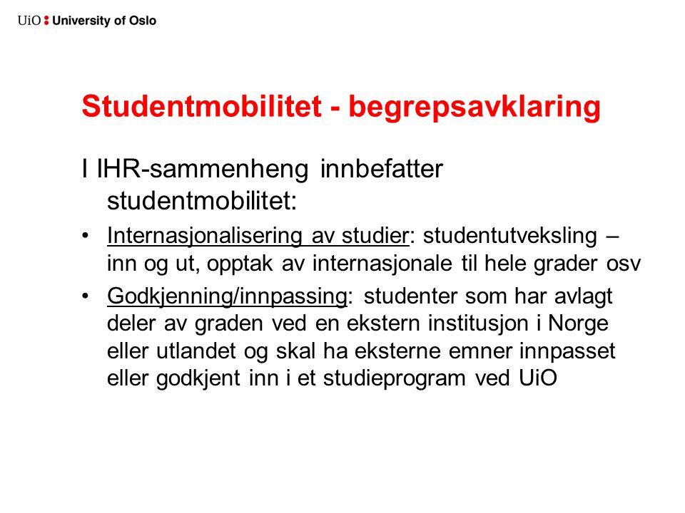 Studentmobilitet - begrepsavklaring I IHR-sammenheng innbefatter studentmobilitet: Internasjonalisering av studier: studentutveksling – inn og ut, opptak av internasjonale til hele grader osv Godkjenning/innpassing: studenter som har avlagt deler av graden ved en ekstern institusjon i Norge eller utlandet og skal ha eksterne emner innpasset eller godkjent inn i et studieprogram ved UiO