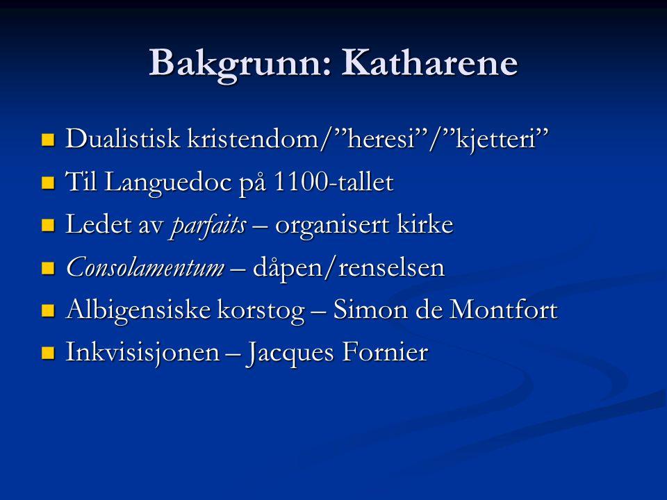 Bakgrunn: Katharene Dualistisk kristendom/ heresi / kjetteri Dualistisk kristendom/ heresi / kjetteri Til Languedoc på 1100-tallet Til Languedoc på 1100-tallet Ledet av parfaits – organisert kirke Ledet av parfaits – organisert kirke Consolamentum – dåpen/renselsen Consolamentum – dåpen/renselsen Albigensiske korstog – Simon de Montfort Albigensiske korstog – Simon de Montfort Inkvisisjonen – Jacques Fornier Inkvisisjonen – Jacques Fornier