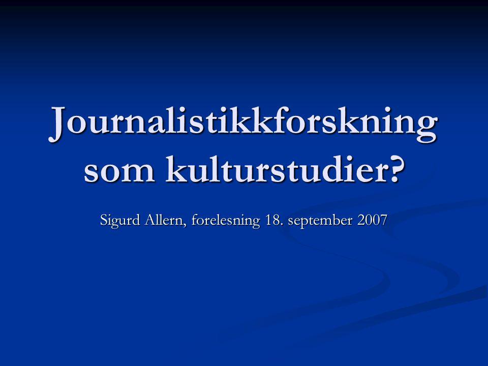 Journalistikkforskning som kulturstudier? Sigurd Allern, forelesning 18. september 2007