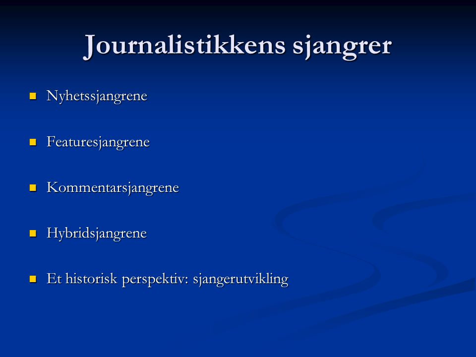 Journalistikkens sjangrer Nyhetssjangrene Nyhetssjangrene Featuresjangrene Featuresjangrene Kommentarsjangrene Kommentarsjangrene Hybridsjangrene Hybridsjangrene Et historisk perspektiv: sjangerutvikling Et historisk perspektiv: sjangerutvikling