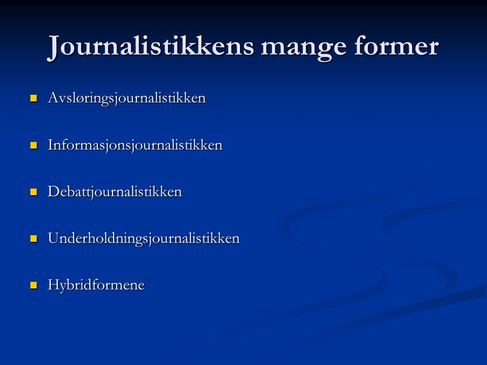 Journalistikkens mange former Avsløringsjournalistikken Avsløringsjournalistikken Informasjonsjournalistikken Informasjonsjournalistikken Debattjournalistikken Debattjournalistikken Underholdningsjournalistikken Underholdningsjournalistikken Hybridformene Hybridformene