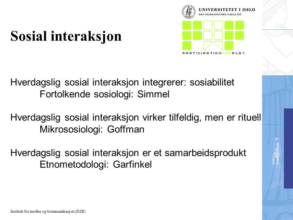 Institutt for medier og kommunikasjon (IMK) Sosial interaksjon Hverdagslig sosial interaksjon integrerer: sosiabilitet Fortolkende sosiologi: Simmel H