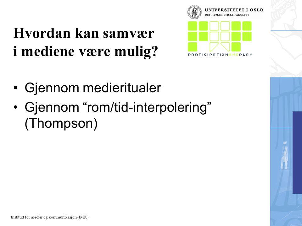 """Institutt for medier og kommunikasjon (IMK) Hvordan kan samvær i mediene være mulig? Gjennom medieritualer Gjennom """"rom/tid-interpolering"""" (Thompson)"""