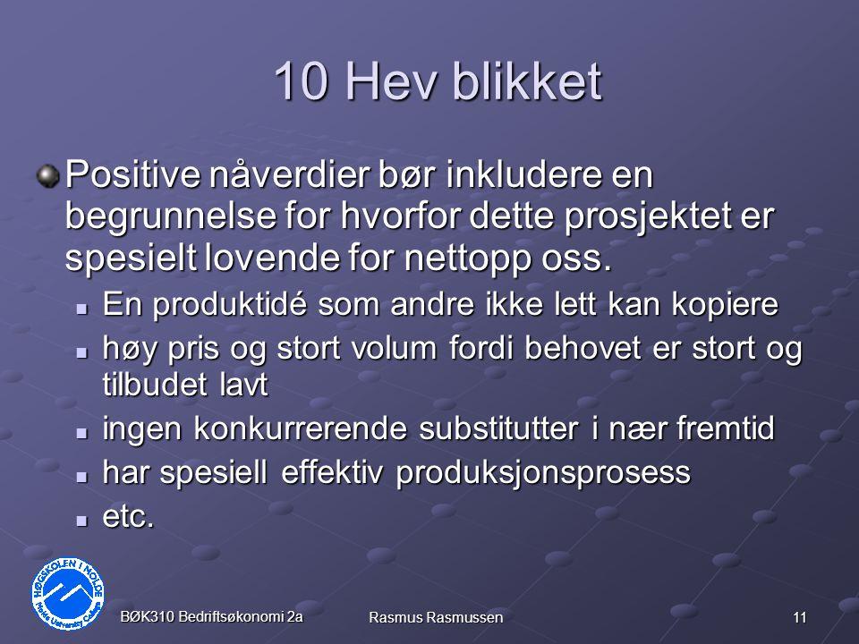 11 BØK310 Bedriftsøkonomi 2a Rasmus Rasmussen 10 Hev blikket Positive nåverdier bør inkludere en begrunnelse for hvorfor dette prosjektet er spesielt