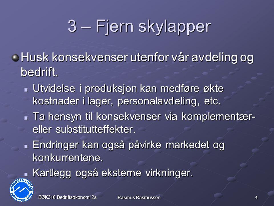 4 BØK310 Bedriftsøkonomi 2a Rasmus Rasmussen 3 – Fjern skylapper Husk konsekvenser utenfor vår avdeling og bedrift. Utvidelse i produksjon kan medføre