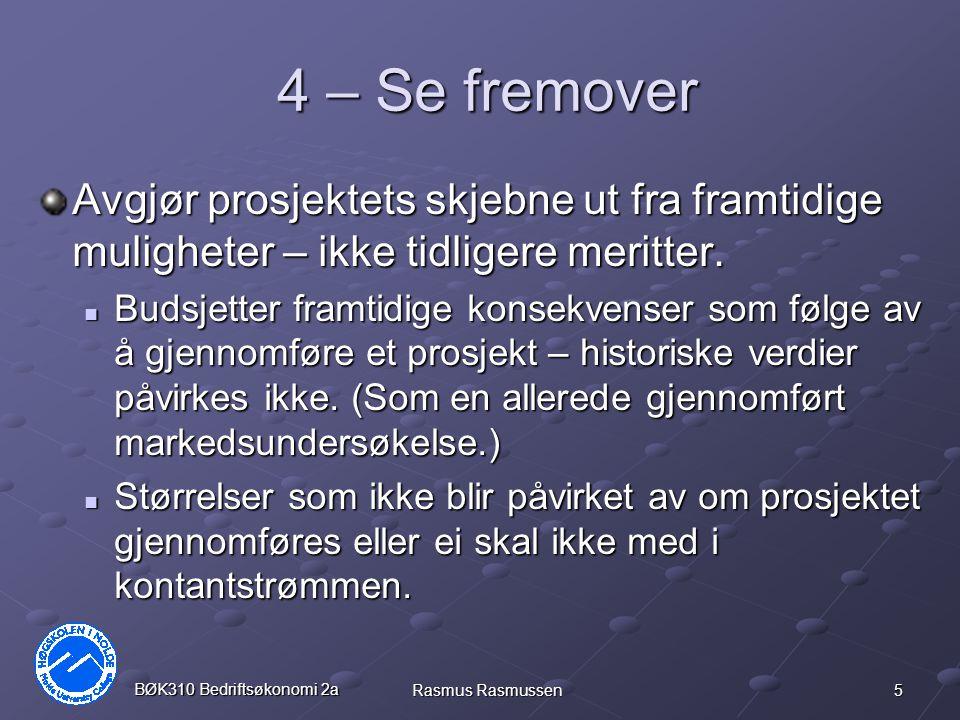 5 BØK310 Bedriftsøkonomi 2a Rasmus Rasmussen 4 – Se fremover Avgjør prosjektets skjebne ut fra framtidige muligheter – ikke tidligere meritter. Budsje