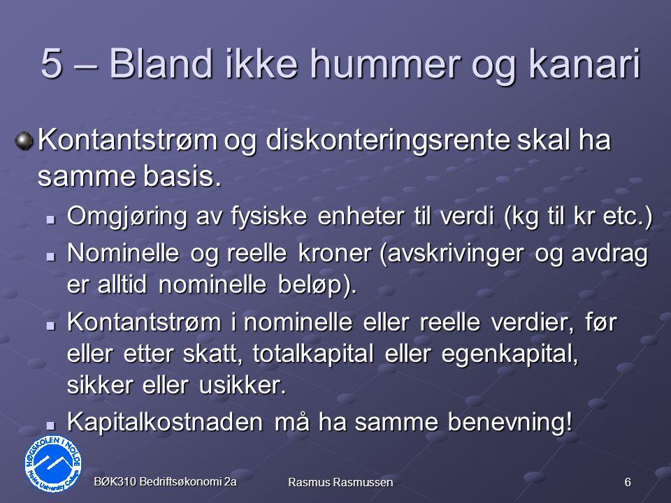 6 BØK310 Bedriftsøkonomi 2a Rasmus Rasmussen 5 – Bland ikke hummer og kanari Kontantstrøm og diskonteringsrente skal ha samme basis.