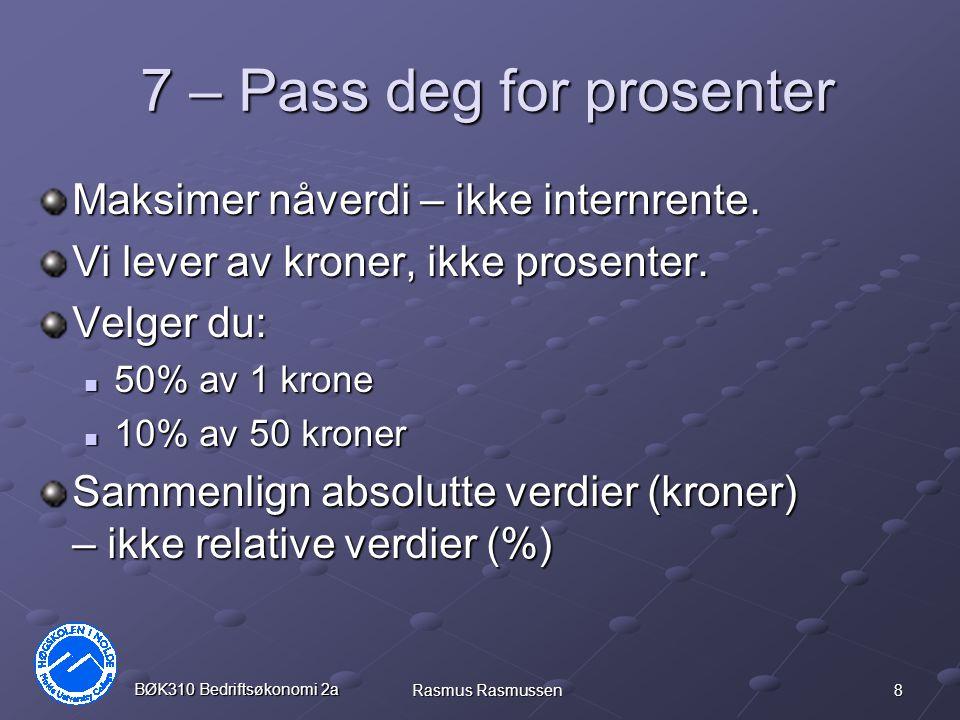 8 BØK310 Bedriftsøkonomi 2a Rasmus Rasmussen 7 – Pass deg for prosenter Maksimer nåverdi – ikke internrente. Vi lever av kroner, ikke prosenter. Velge