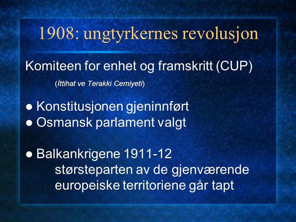1908: ungtyrkernes revolusjon Komiteen for enhet og framskritt (CUP) (İttihat ve Terakki Cemiyeti) Konstitusjonen gjeninnført Osmansk parlament valgt