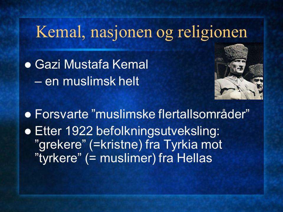 """Kemal, nasjonen og religionen Gazi Mustafa Kemal – en muslimsk helt Forsvarte """"muslimske flertallsområder"""" Etter 1922 befolkningsutveksling: """"grekere"""""""