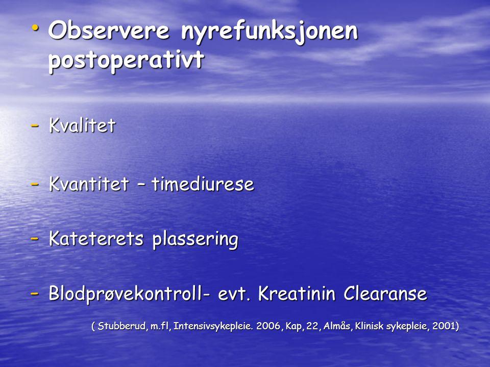 Observere nyrefunksjonen postoperativt Observere nyrefunksjonen postoperativt - Kvalitet - Kvantitet – timediurese - Kateterets plassering - Blodprøvekontroll- evt.
