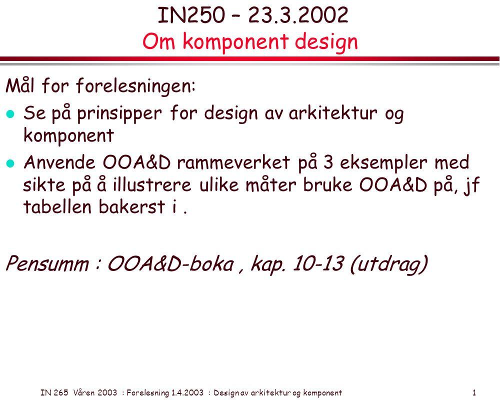 IN 265 Våren 2003 : Forelesning 1.4.2003 : Design av arkitektur og komponent 1 IN250 – 23.3.2002 Om komponent design Mål for forelesningen: l Se på pr