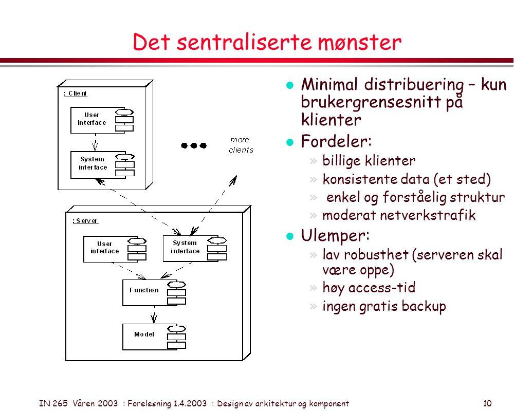 IN 265 Våren 2003 : Forelesning 1.4.2003 : Design av arkitektur og komponent 10 Det sentraliserte mønster l Minimal distribuering – kun brukergrensesn
