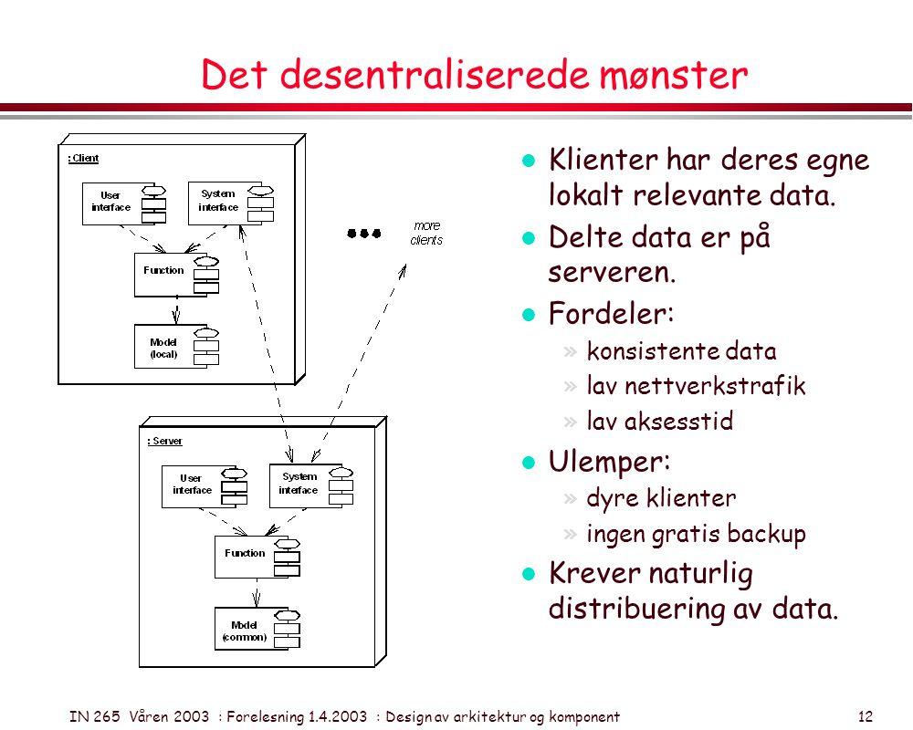 IN 265 Våren 2003 : Forelesning 1.4.2003 : Design av arkitektur og komponent 12 Det desentraliserede mønster l Klienter har deres egne lokalt relevant