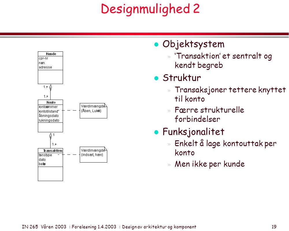 IN 265 Våren 2003 : Forelesning 1.4.2003 : Design av arkitektur og komponent 19 Designmulighed 2 l Objektsystem » 'Transaktion' et sentralt og kendt b