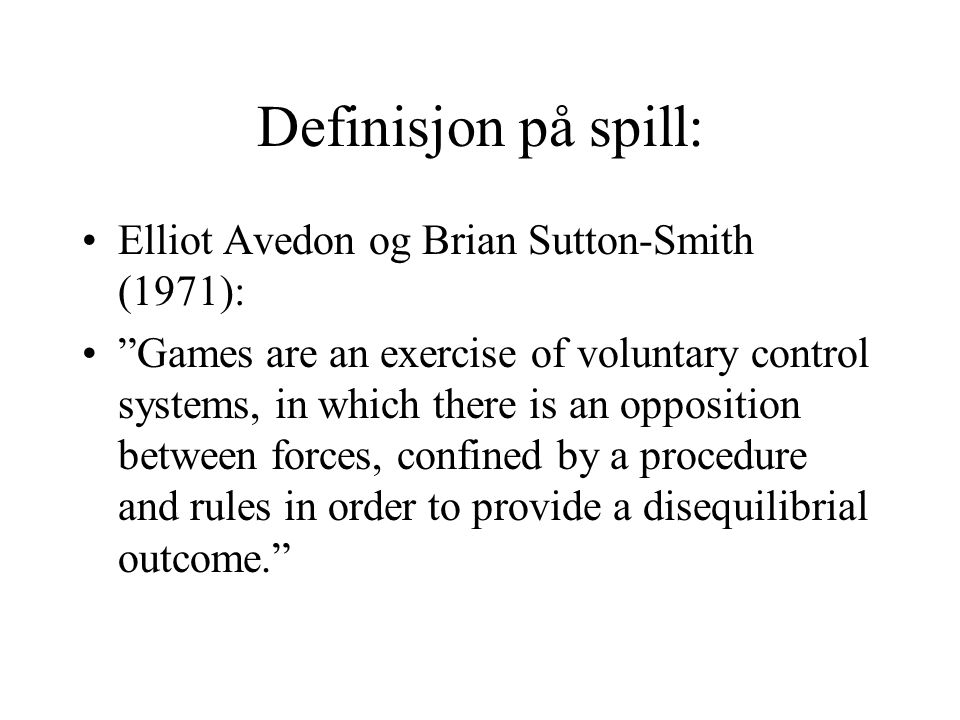 """Definisjon på spill: Elliot Avedon og Brian Sutton-Smith (1971): """"Games are an exercise of voluntary control systems, in which there is an opposition"""