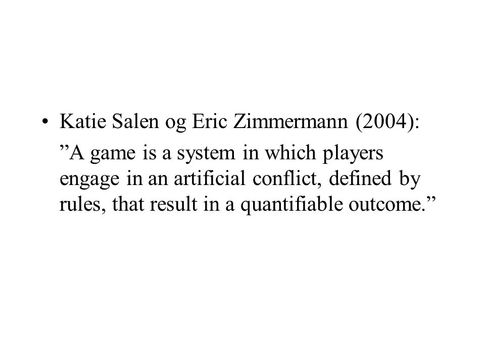 Katie Salen og Eric Zimmermann (2004): A game is a system in which players engage in an artificial conflict, defined by rules, that result in a quantifiable outcome.