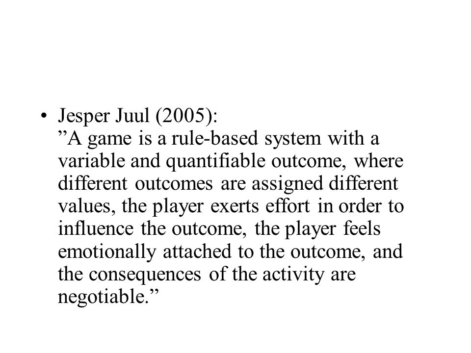 Jesper Juul (2005): A game is a rule-based system with a variable and quantifiable outcome, where different outcomes are assigned different values, the player exerts effort in order to influence the outcome, the player feels emotionally attached to the outcome, and the consequences of the activity are negotiable.