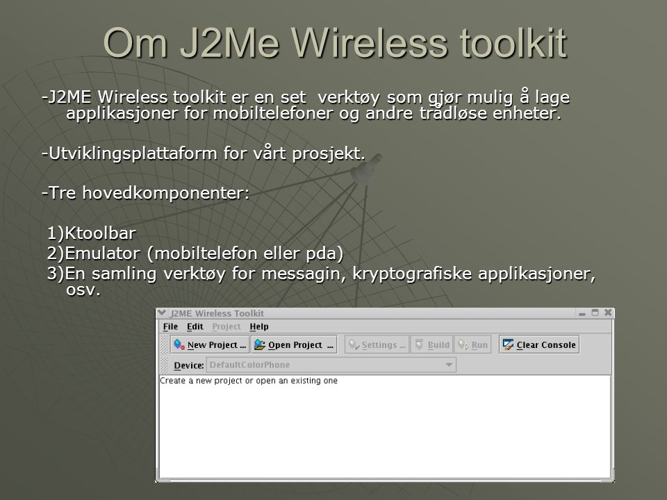 Om J2Me Wireless toolkit -J2ME Wireless toolkit er en set verktøy som gjør mulig å lage applikasjoner for mobiltelefoner og andre trådløse enheter.