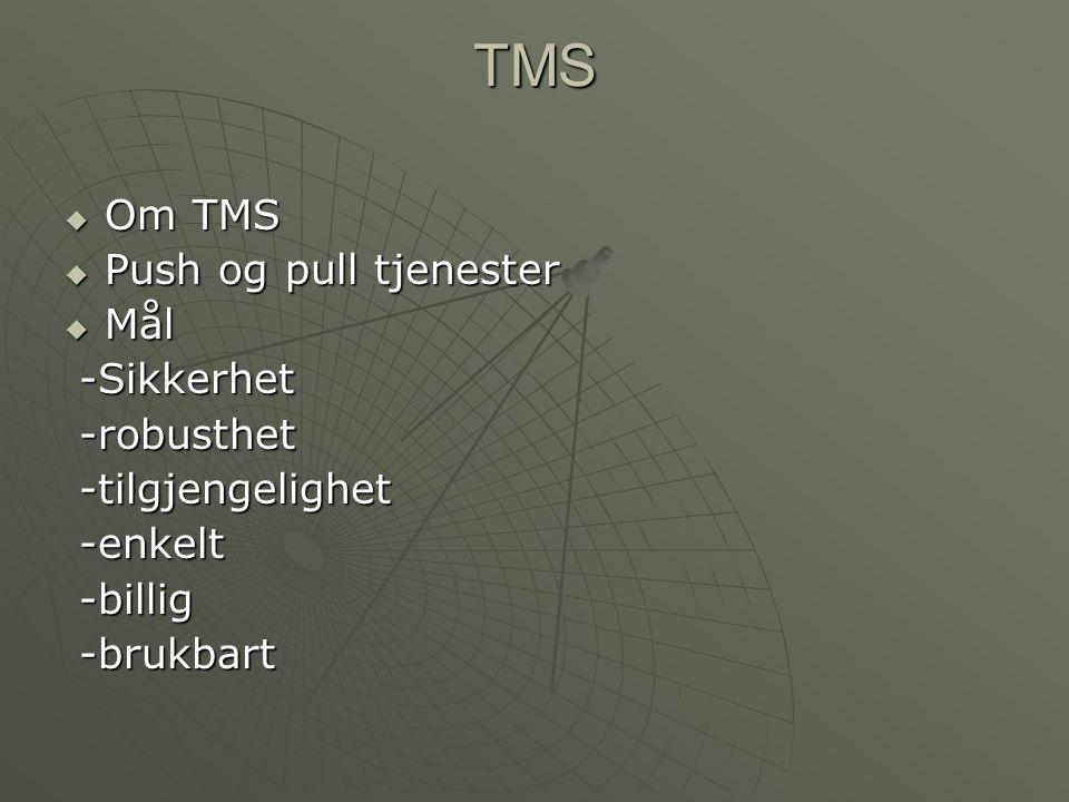 TMS  Om TMS  Push og pull tjenester  Mål -Sikkerhet -Sikkerhet -robusthet -robusthet -tilgjengelighet -tilgjengelighet -enkelt -enkelt -billig -bil