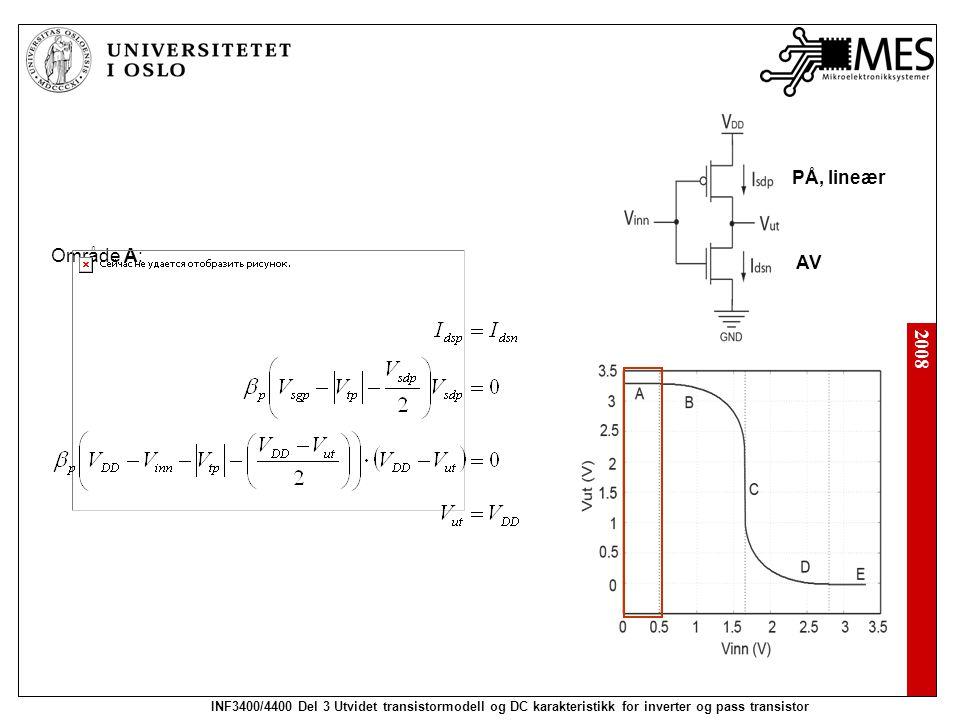 2008 INF3400/4400 Del 3 Utvidet transistormodell og DC karakteristikk for inverter og pass transistor Område A: PÅ, lineær AV