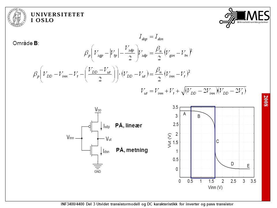 2008 INF3400/4400 Del 3 Utvidet transistormodell og DC karakteristikk for inverter og pass transistor Område B: PÅ, lineær PÅ, metning