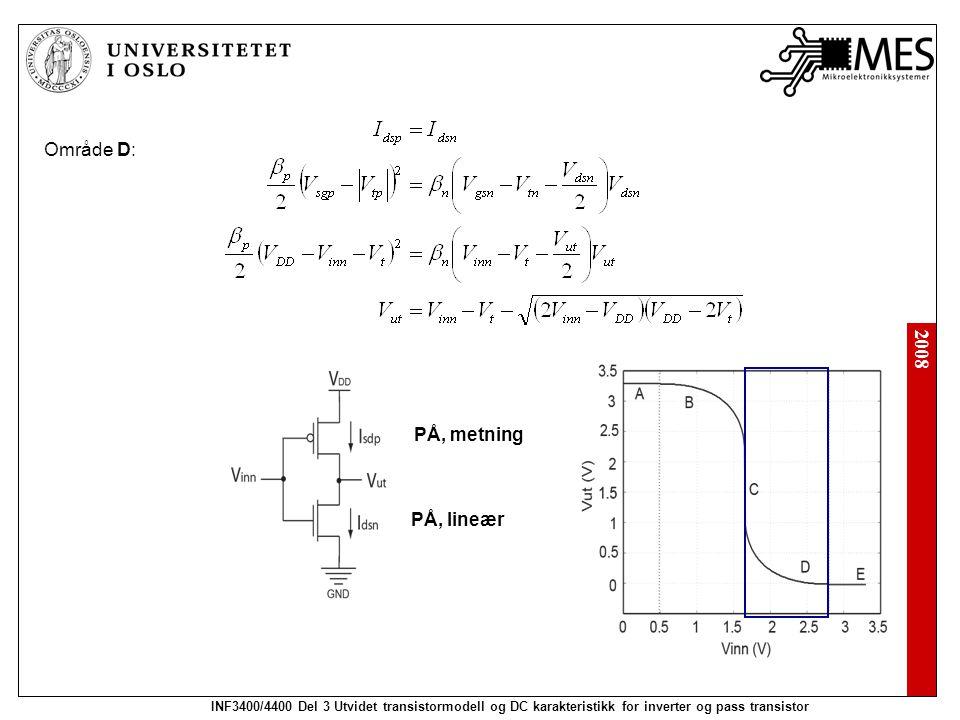 2008 INF3400/4400 Del 3 Utvidet transistormodell og DC karakteristikk for inverter og pass transistor Område D: PÅ, metning PÅ, lineær