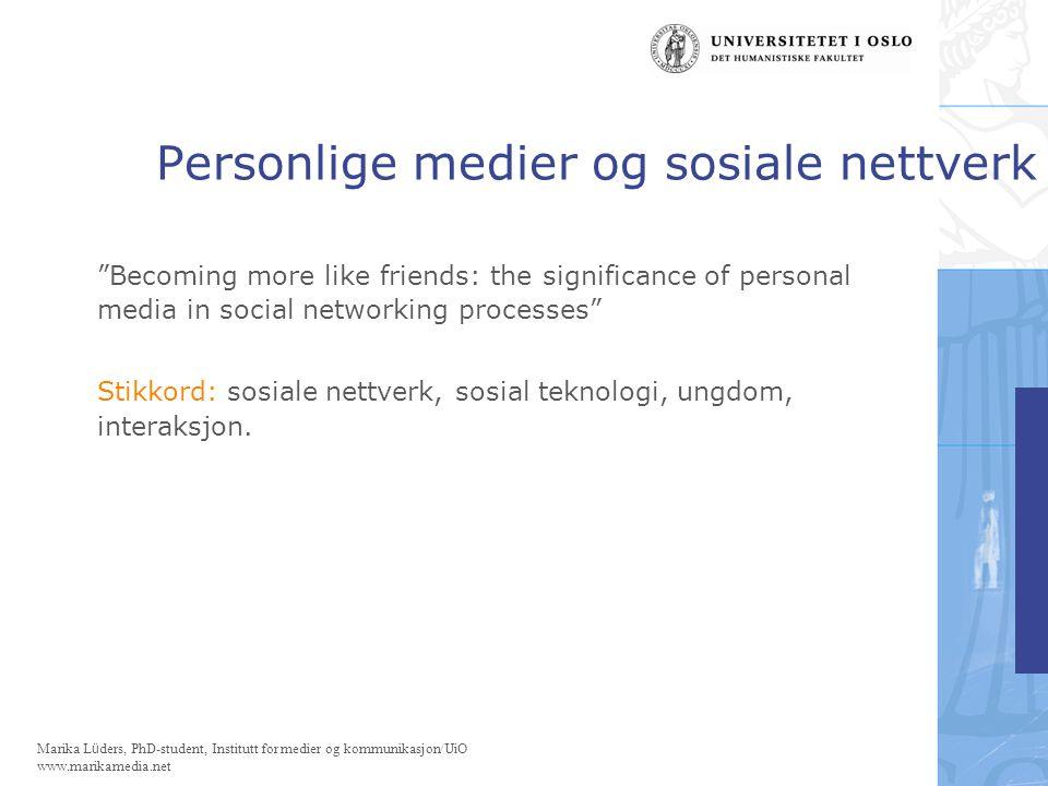 Marika Lüders, PhD-student, Institutt for medier og kommunikasjon/UiO www.marikamedia.net Personlige medier og sosiale nettverk Problemstillinger: 1.Hvilke nettverksbyggende konsekvenser har mediert interaksjon, og hvordan påvirker mediert interaksjon svake og sterke sosiale bånd.