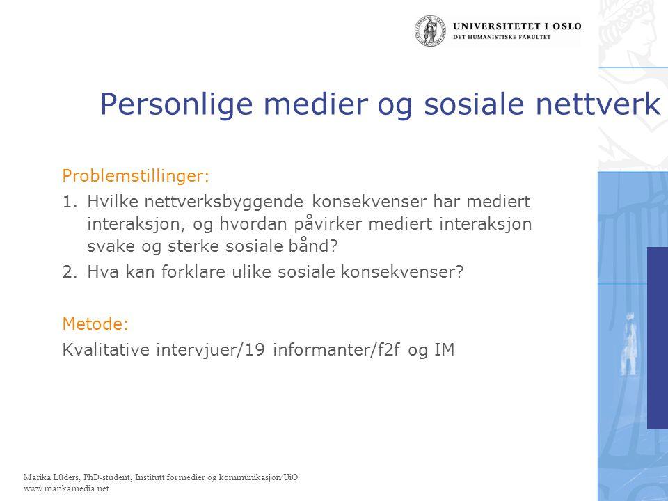 Marika Lüders, PhD-student, Institutt for medier og kommunikasjon/UiO www.marikamedia.net Personlige medier og sosiale nettverk Mediert interaksjon og kontakt med venner og bekjente.