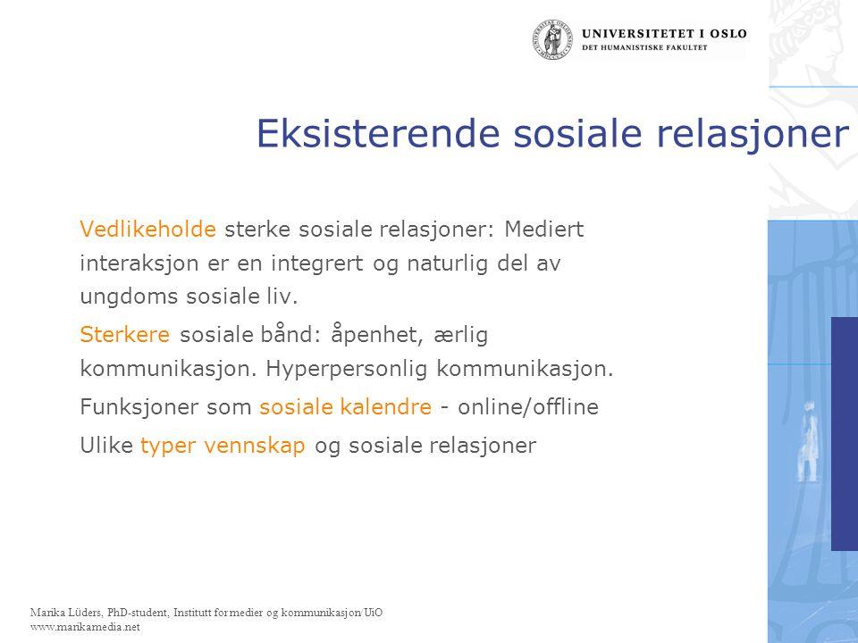 Marika Lüders, PhD-student, Institutt for medier og kommunikasjon/UiO www.marikamedia.net Eksisterende sosiale relasjoner Vedlikeholde sterke sosiale relasjoner: Mediert interaksjon er en integrert og naturlig del av ungdoms sosiale liv.