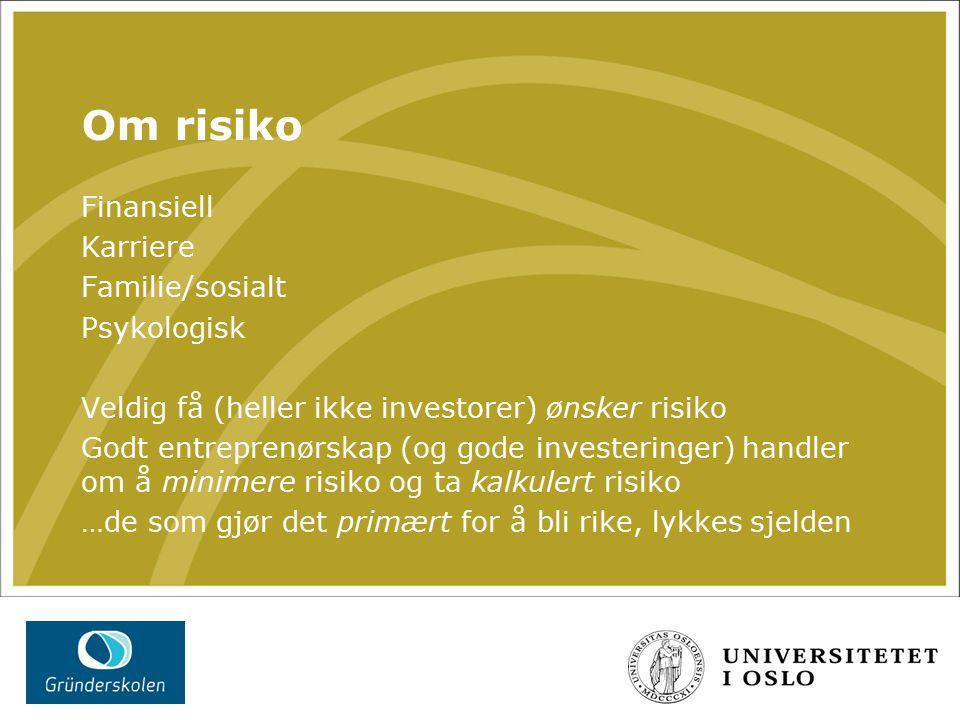 Om risiko Finansiell Karriere Familie/sosialt Psykologisk Veldig få (heller ikke investorer) ønsker risiko Godt entreprenørskap (og gode investeringer) handler om å minimere risiko og ta kalkulert risiko …de som gjør det primært for å bli rike, lykkes sjelden