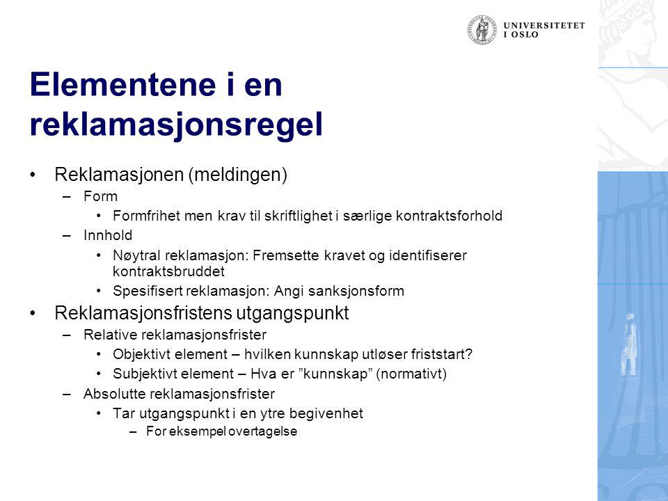 Elementene i en reklamasjonsregel Reklamasjonen (meldingen) –Form Formfrihet men krav til skriftlighet i særlige kontraktsforhold –Innhold Nøytral reklamasjon: Fremsette kravet og identifiserer kontraktsbruddet Spesifisert reklamasjon: Angi sanksjonsform Reklamasjonsfristens utgangspunkt –Relative reklamasjonsfrister Objektivt element – hvilken kunnskap utløser friststart.